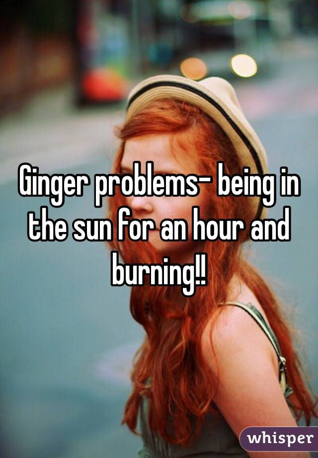 Ginger problems- being in the sun for an hour and burning!!