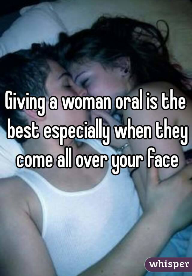 Giving a woman oral is the best especially when they come all over your face