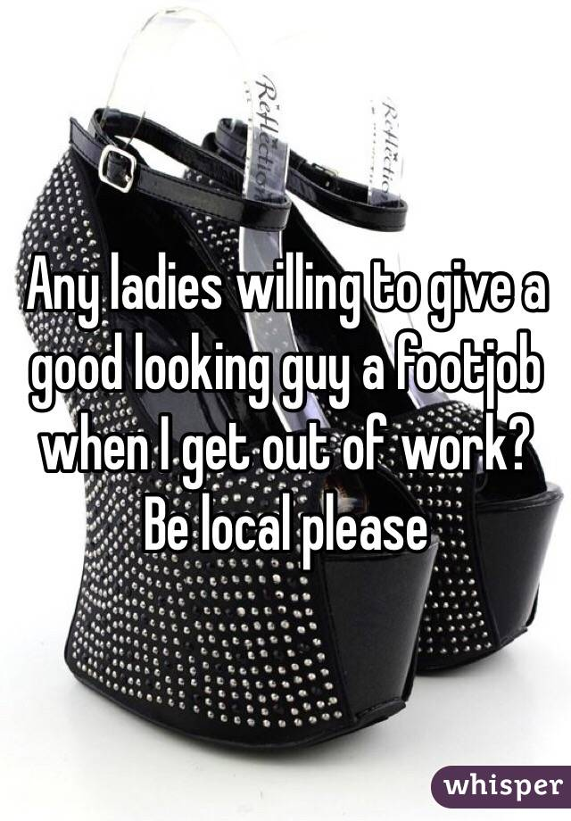 Any ladies willing to give a good looking guy a footjob when I get out of work? Be local please