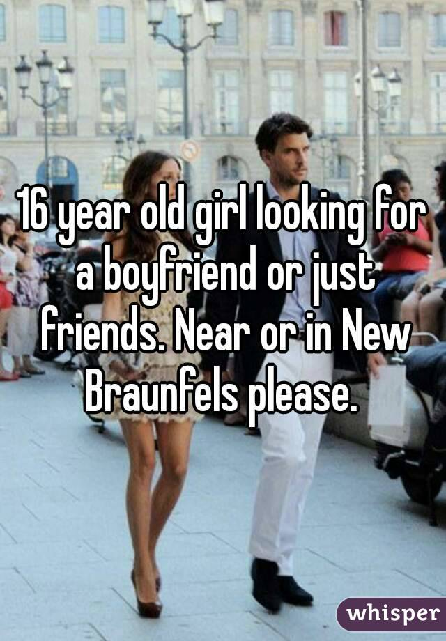 16 year old girl looking for a boyfriend or just friends. Near or in New Braunfels please.
