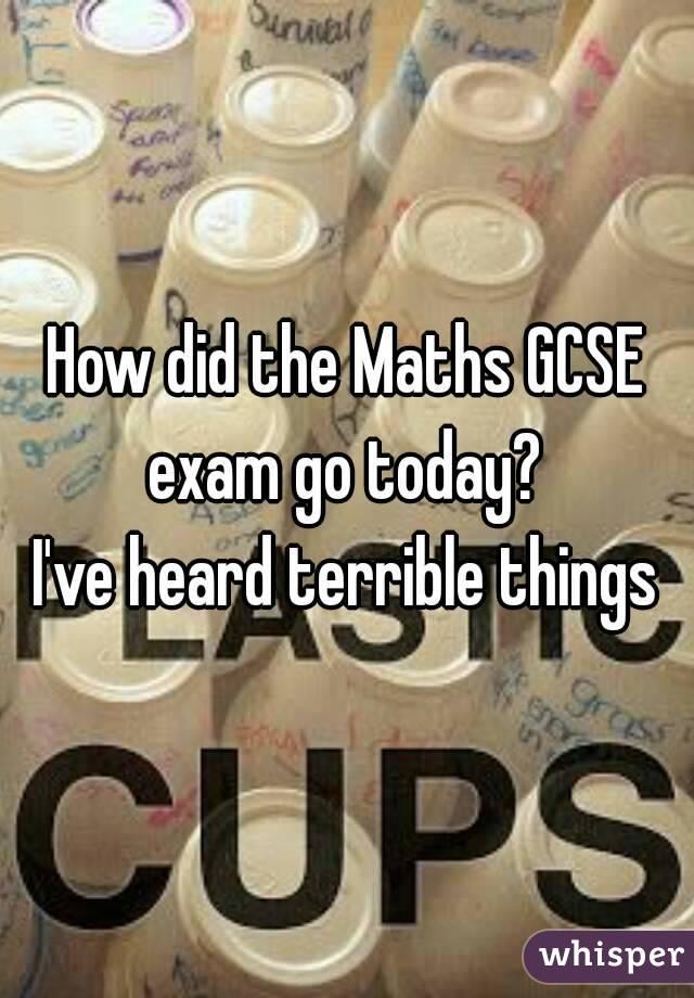 How did the Maths GCSE exam go today?  I've heard terrible things