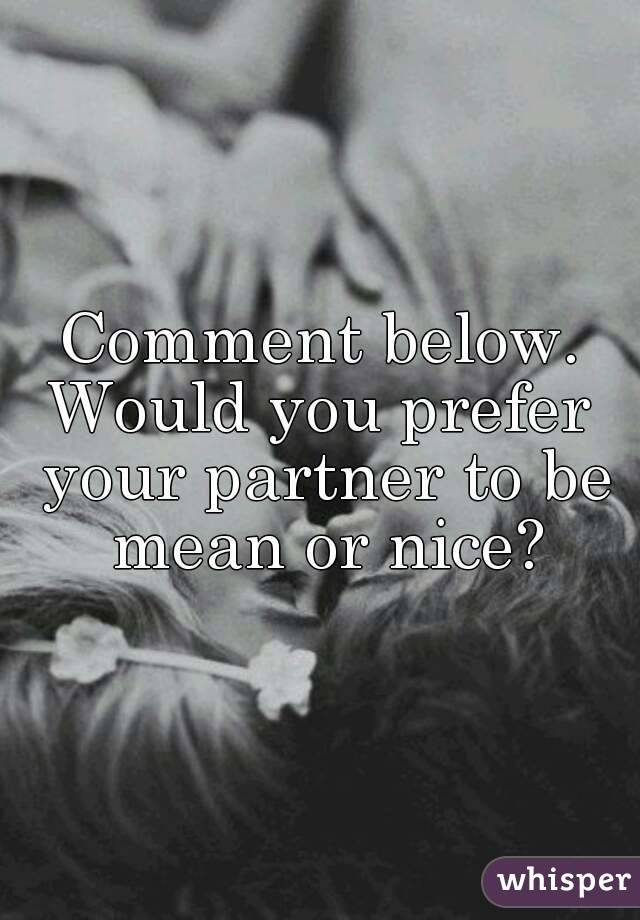 Comment below. Would you prefer your partner to be mean or nice?