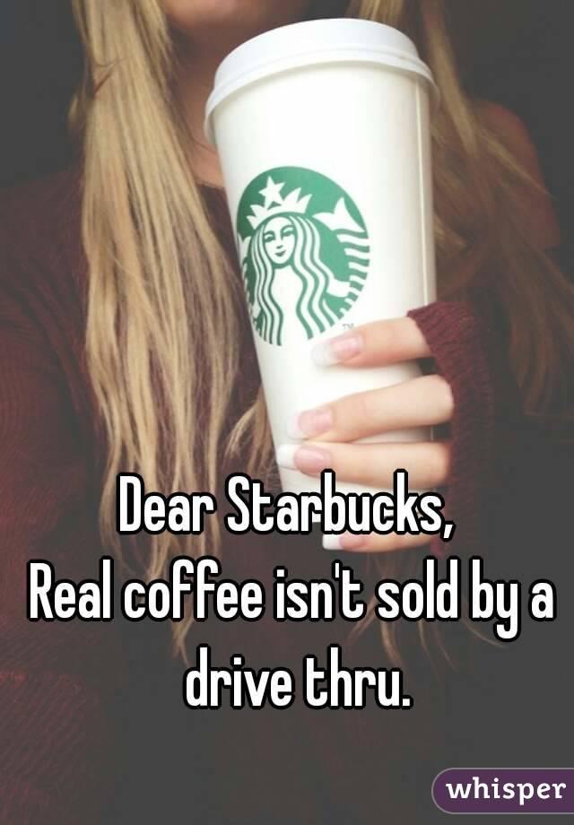 Dear Starbucks,  Real coffee isn't sold by a drive thru.