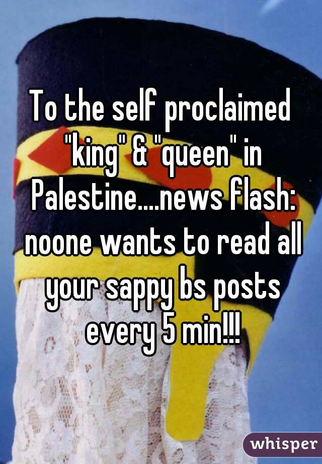 "To the self proclaimed ""king"" & ""queen"" in Palestine....news flash: noone wants to read all your sappy bs posts every 5 min!!!"