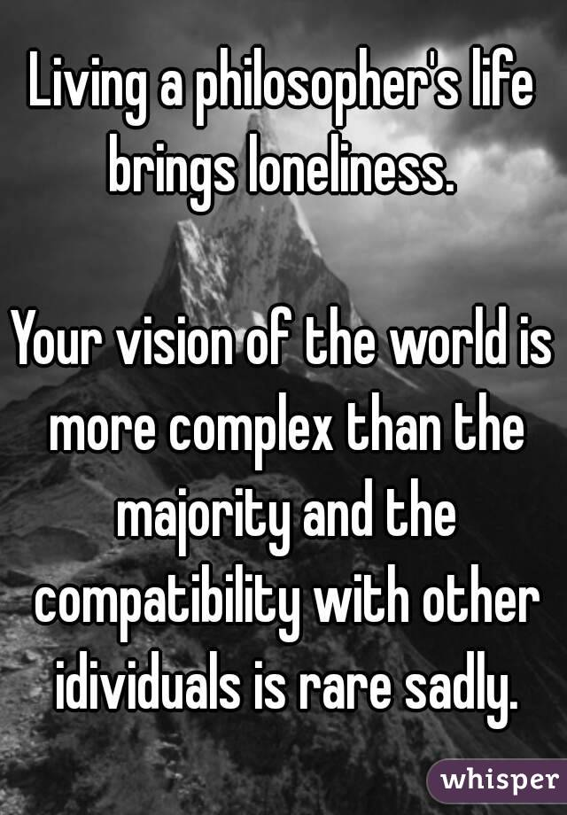 Living a philosopher's life brings loneliness.   Your vision of the world is more complex than the majority and the compatibility with other idividuals is rare sadly.