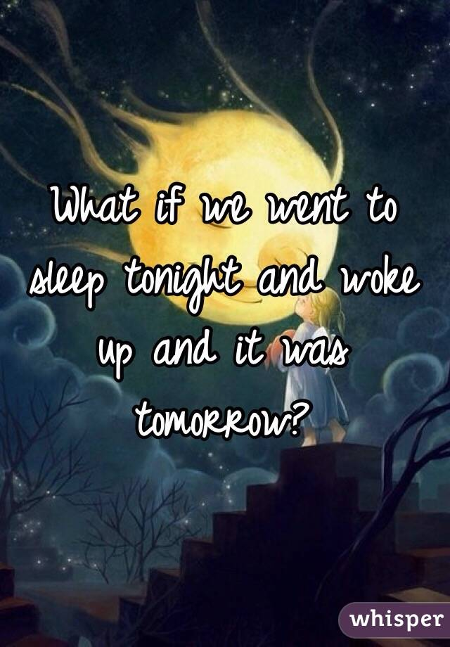 What if we went to sleep tonight and woke up and it was tomorrow?