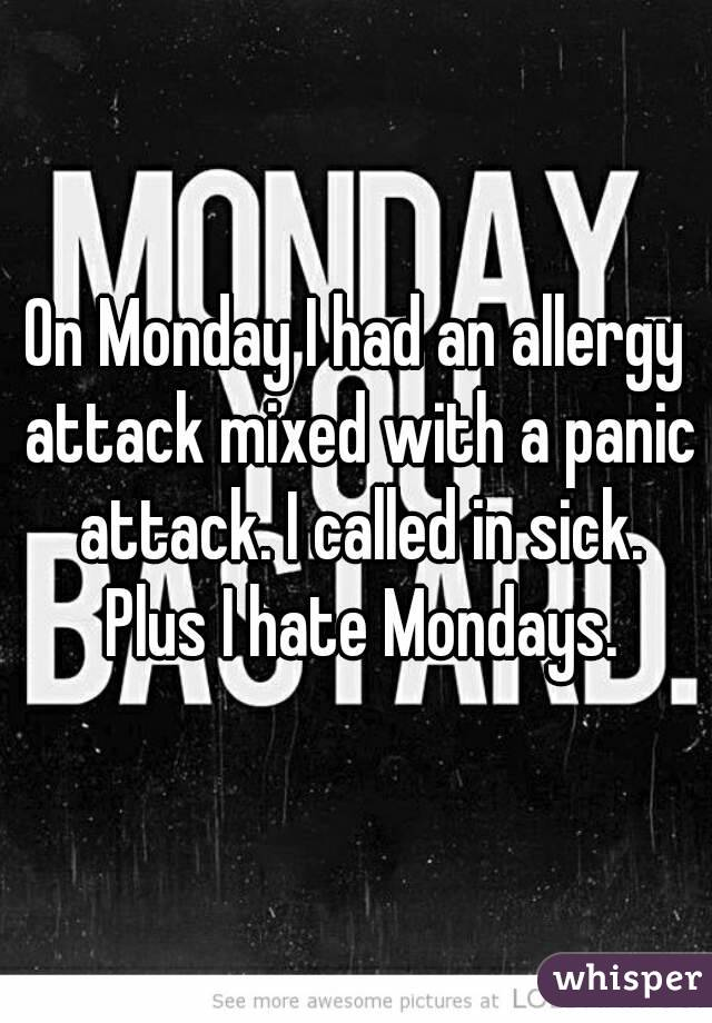 On Monday I had an allergy attack mixed with a panic attack. I called in sick. Plus I hate Mondays.