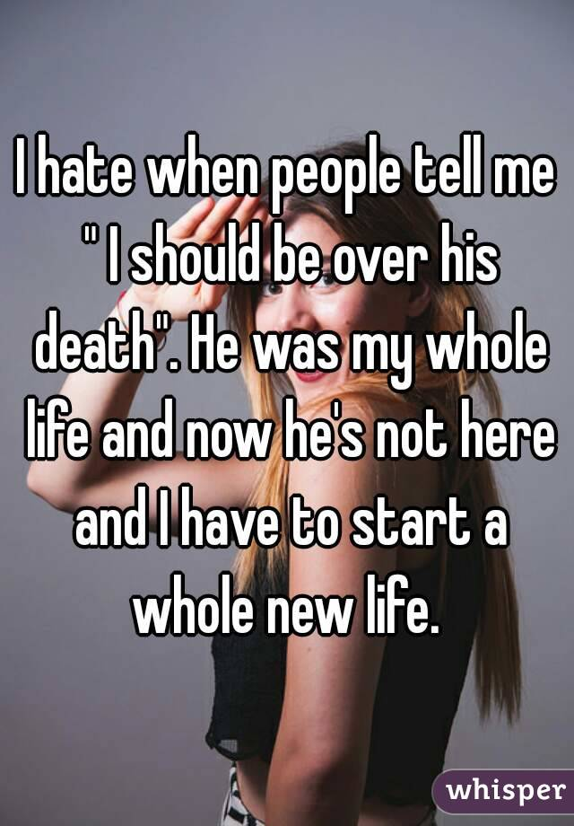 """I hate when people tell me """" I should be over his death"""". He was my whole life and now he's not here and I have to start a whole new life."""
