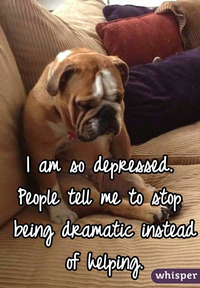 I am so depressed. People tell me to stop being dramatic instead of helping.
