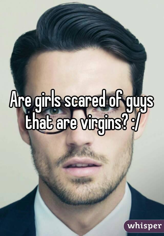 Are girls scared of guys that are virgins? :/