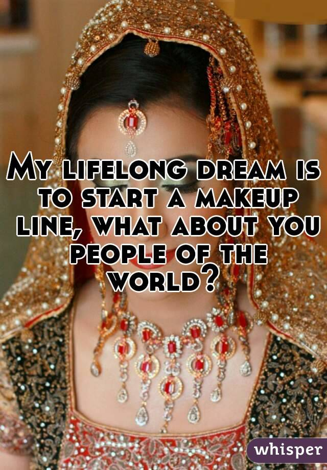 My lifelong dream is to start a makeup line, what about you people of the world?