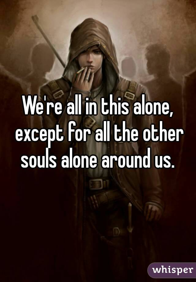 We're all in this alone, except for all the other souls alone around us.