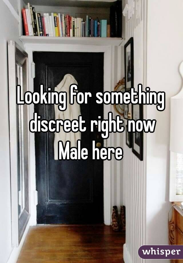 Looking for something discreet right now Male here