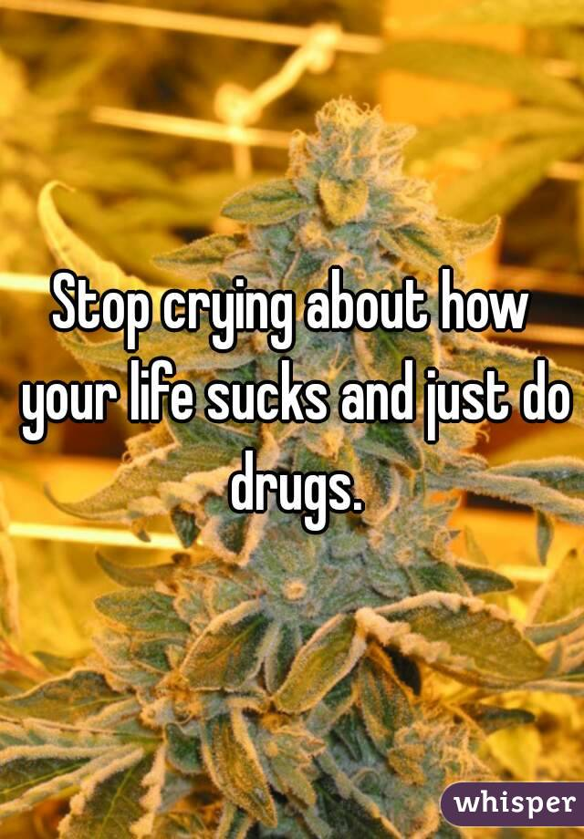 Stop crying about how your life sucks and just do drugs.