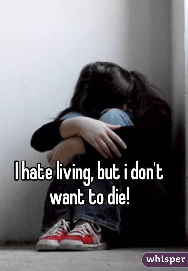 I hate living, but i don't want to die!