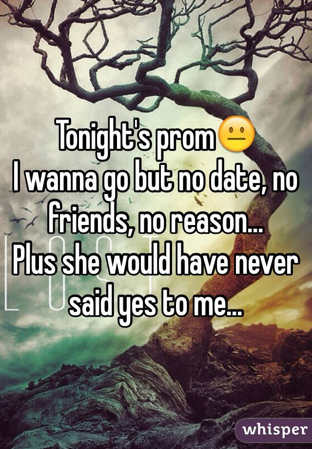 Tonight's prom😐 I wanna go but no date, no friends, no reason... Plus she would have never said yes to me...