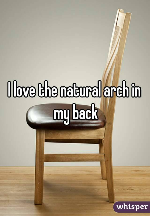 I love the natural arch in my back