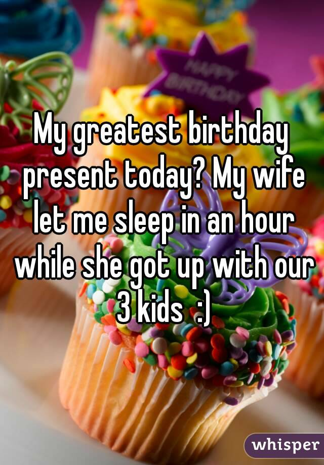 My greatest birthday present today? My wife let me sleep in an hour while she got up with our 3 kids  :)