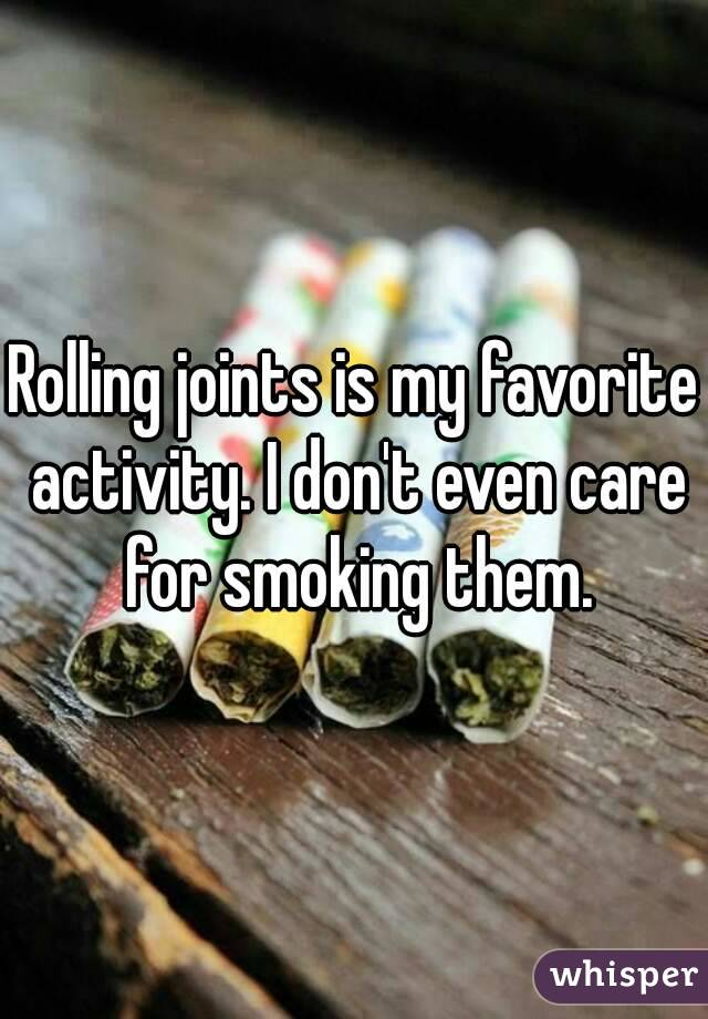 Rolling joints is my favorite activity. I don't even care for smoking them.