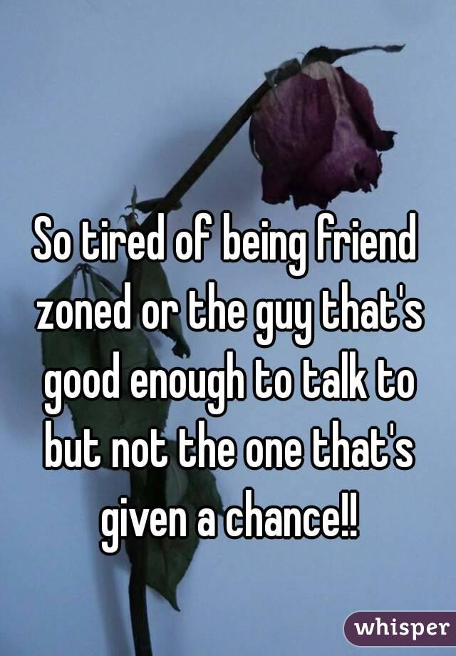 So tired of being friend zoned or the guy that's good enough to talk to but not the one that's given a chance!!