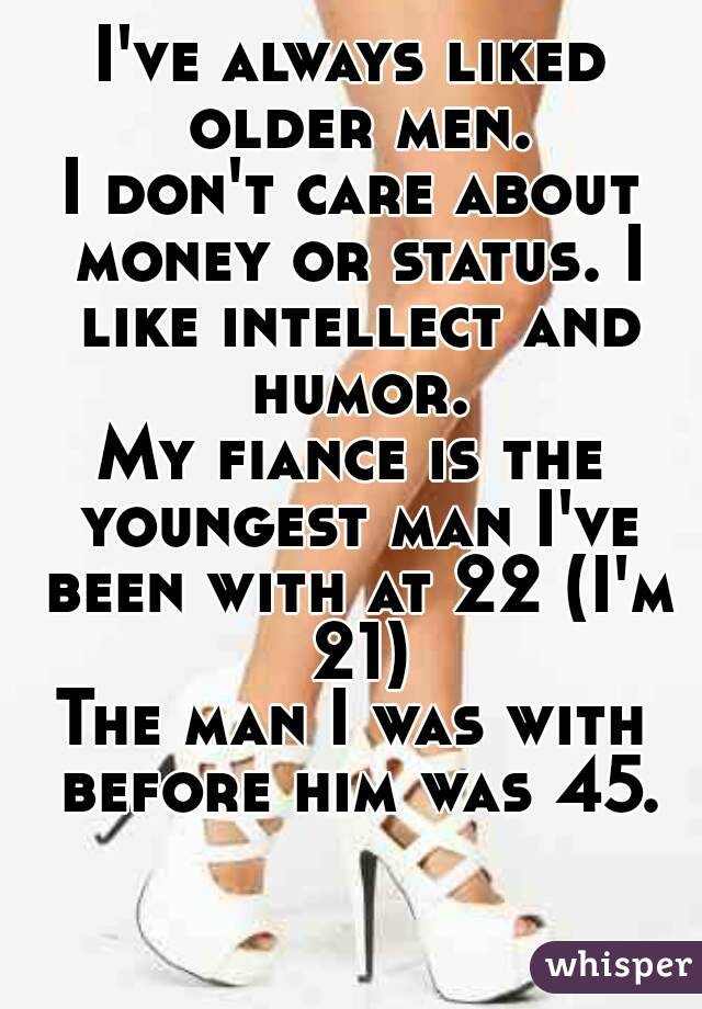 I've always liked older men. I don't care about money or status. I like intellect and humor. My fiance is the youngest man I've been with at 22 (I'm 21) The man I was with before him was 45.