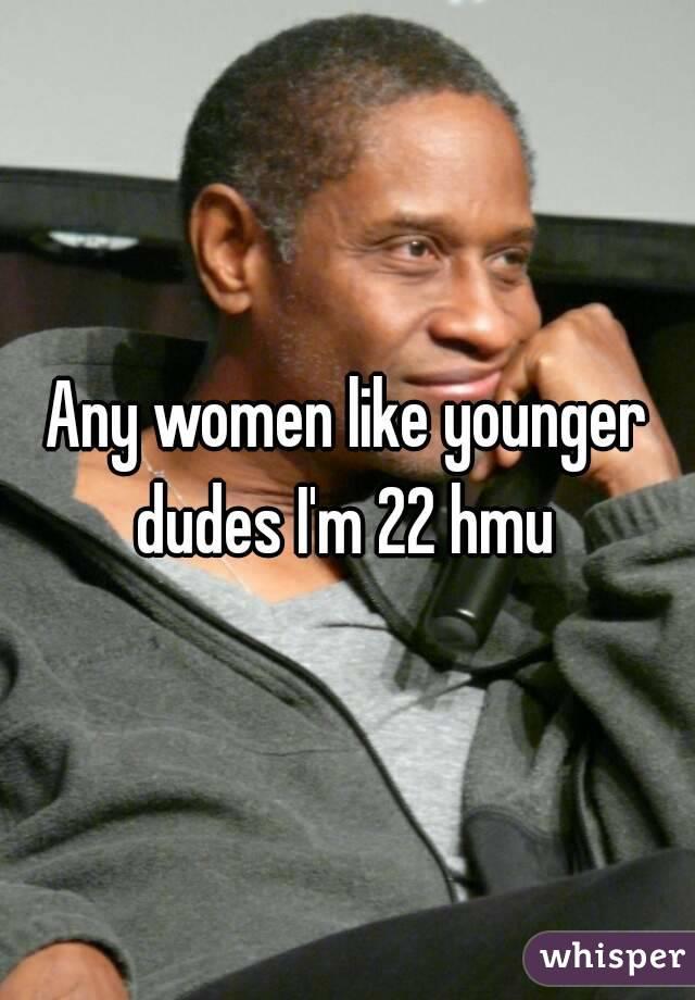 Any women like younger dudes I'm 22 hmu