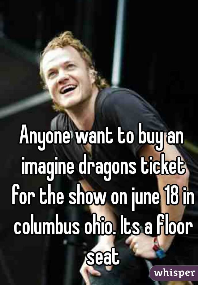Anyone want to buy an imagine dragons ticket for the show on june 18 in columbus ohio. Its a floor seat