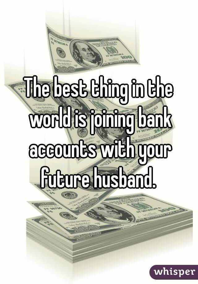 The best thing in the world is joining bank accounts with your future husband.
