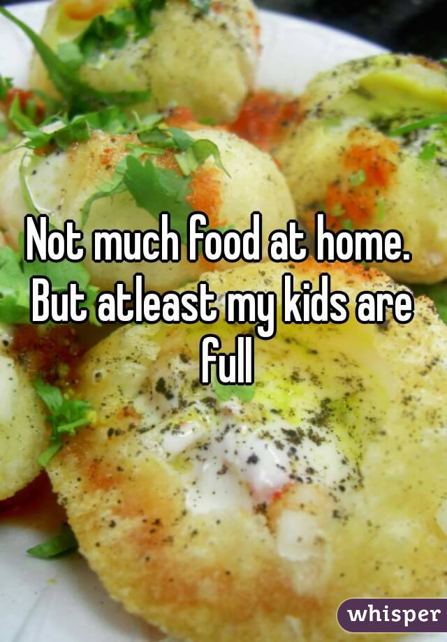 Not much food at home.  But atleast my kids are full