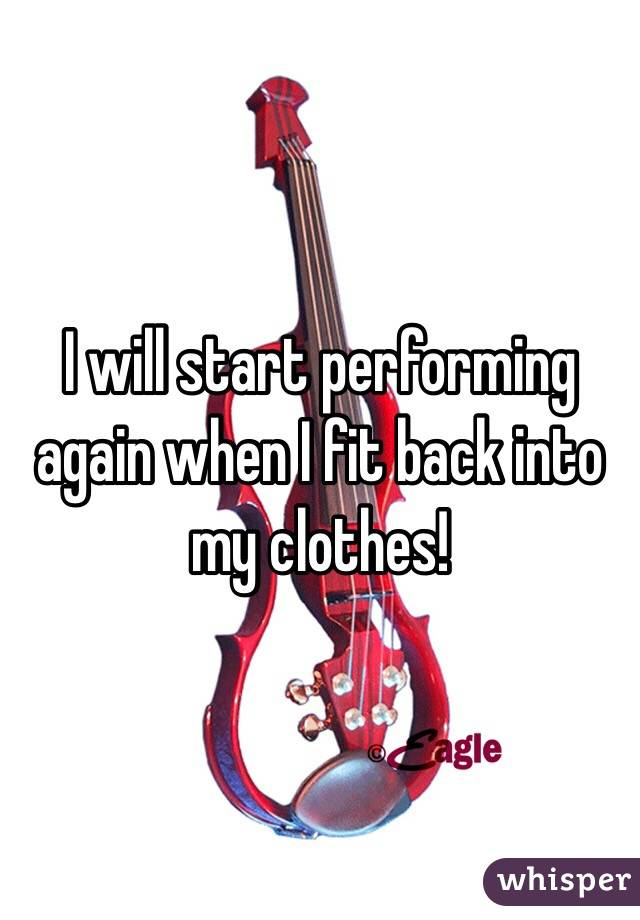 I will start performing again when I fit back into my clothes!