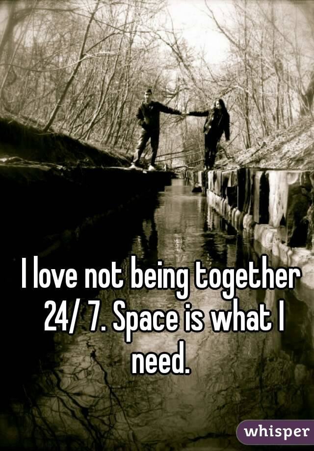 I love not being together 24/ 7. Space is what I need.