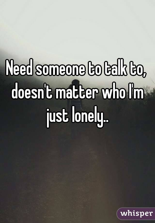 Need someone to talk to, doesn't matter who I'm just lonely..