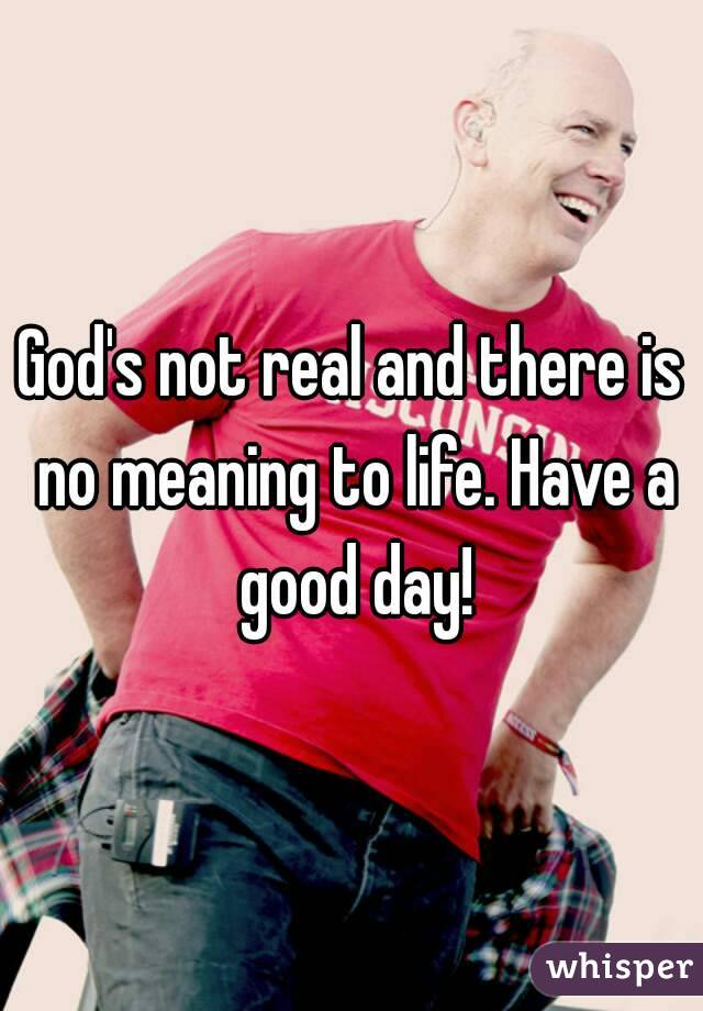 God's not real and there is no meaning to life. Have a good day!