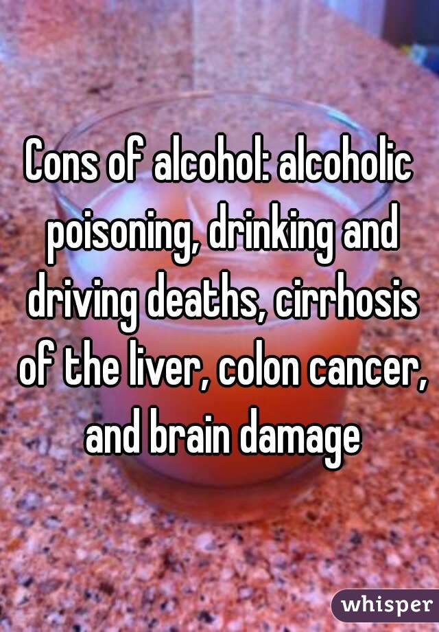 Cons of alcohol: alcoholic poisoning, drinking and driving deaths, cirrhosis of the liver, colon cancer, and brain damage