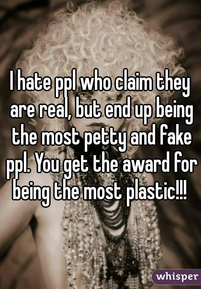 I hate ppl who claim they are real, but end up being the most petty and fake ppl. You get the award for being the most plastic!!!