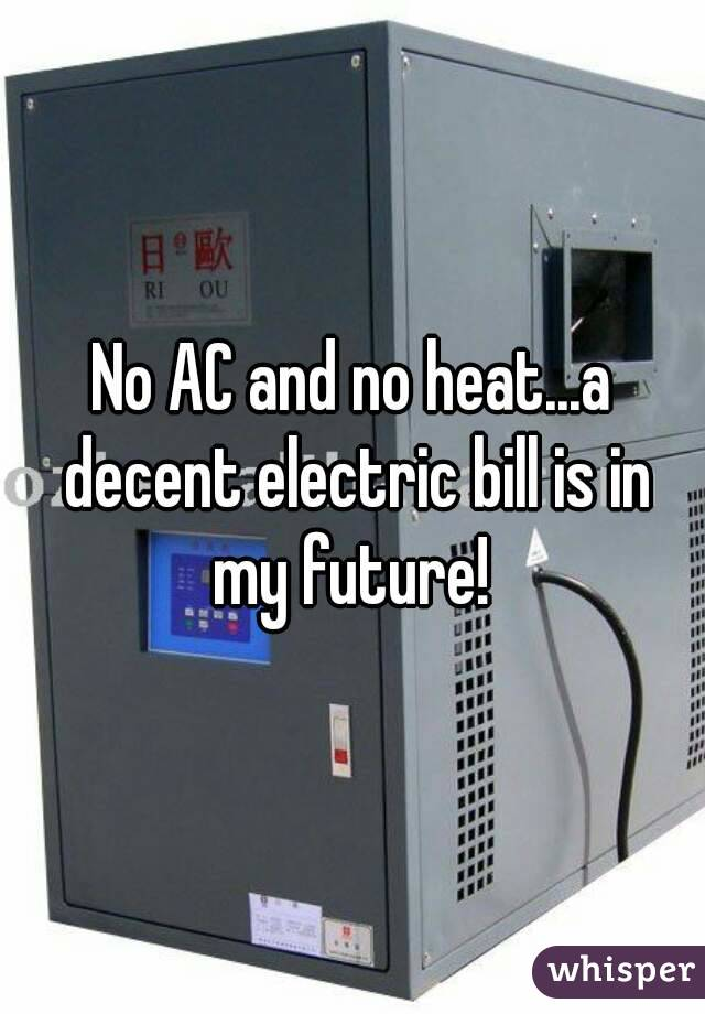 No AC and no heat...a decent electric bill is in my future!