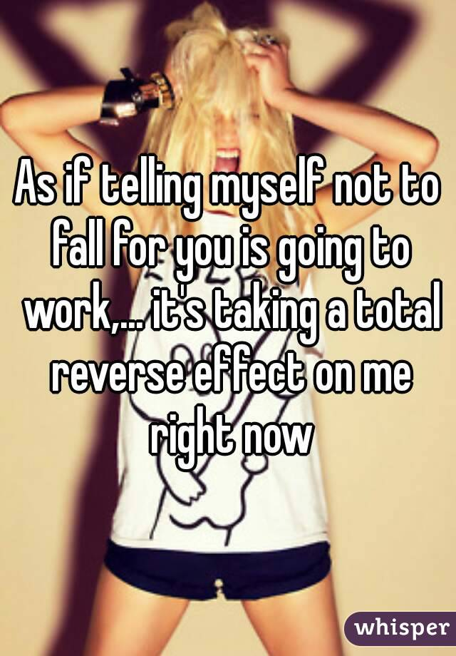 As if telling myself not to fall for you is going to work,... it's taking a total reverse effect on me right now