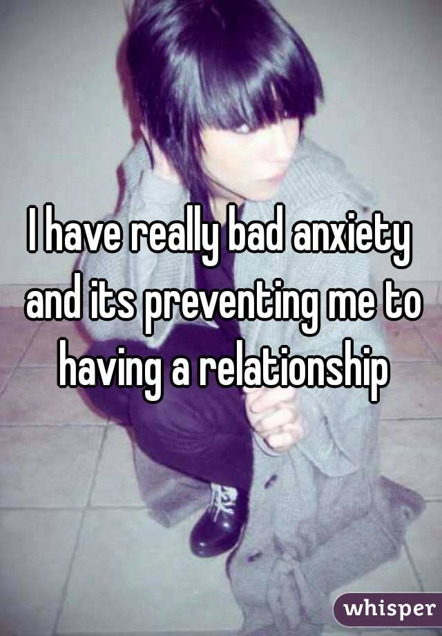 I have really bad anxiety and its preventing me to having a relationship