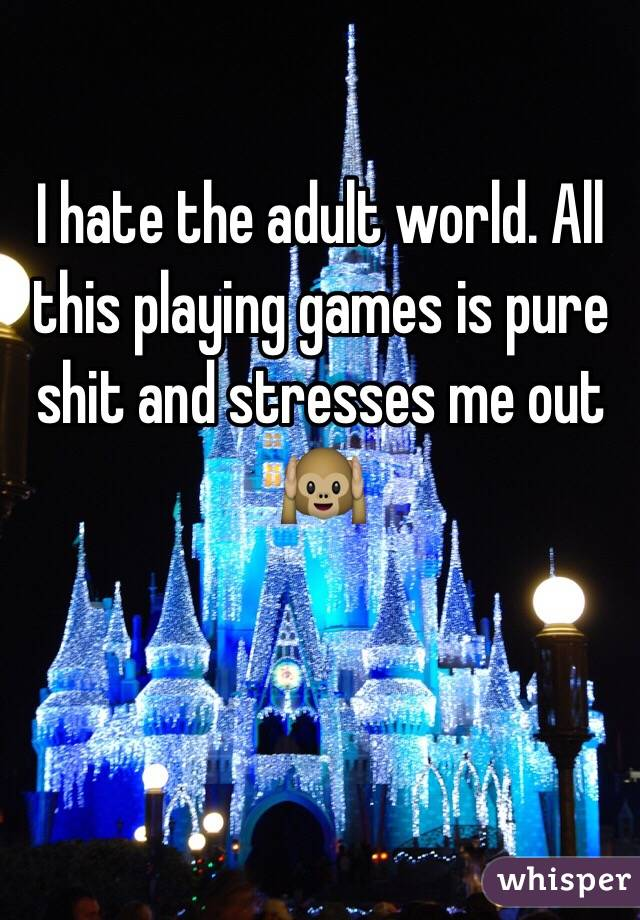 I hate the adult world. All this playing games is pure shit and stresses me out 🙉