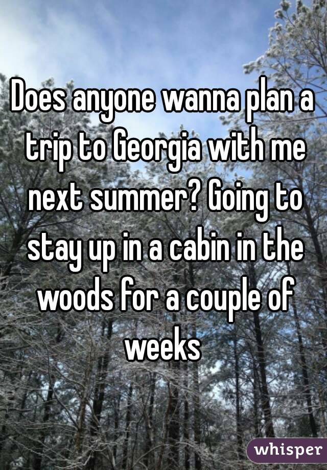Does anyone wanna plan a trip to Georgia with me next summer? Going to stay up in a cabin in the woods for a couple of weeks