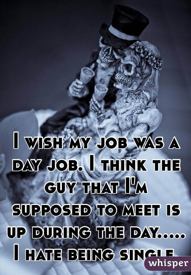 I wish my job was a day job. I think the guy that I'm supposed to meet is up during the day..... I hate being single.