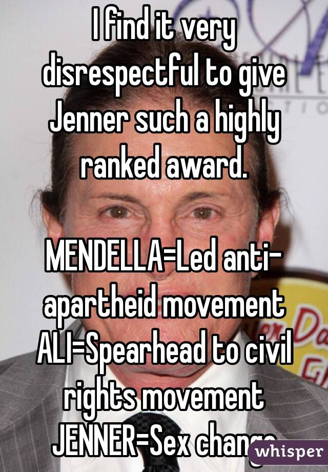 I find it very disrespectful to give Jenner such a highly ranked award.   MENDELLA=Led anti-apartheid movement  ALI=Spearhead to civil rights movement JENNER=Sex change