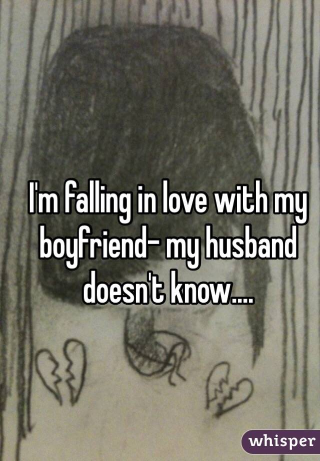 I'm falling in love with my boyfriend- my husband doesn't know....