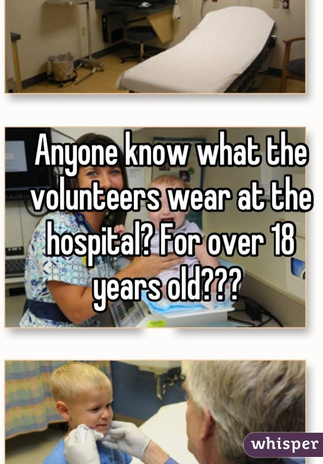 Anyone know what the volunteers wear at the hospital? For over 18 years old???
