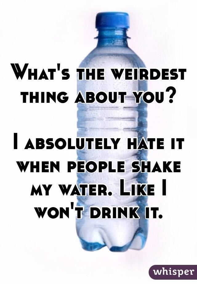 What's the weirdest thing about you?  I absolutely hate it when people shake my water. Like I won't drink it.