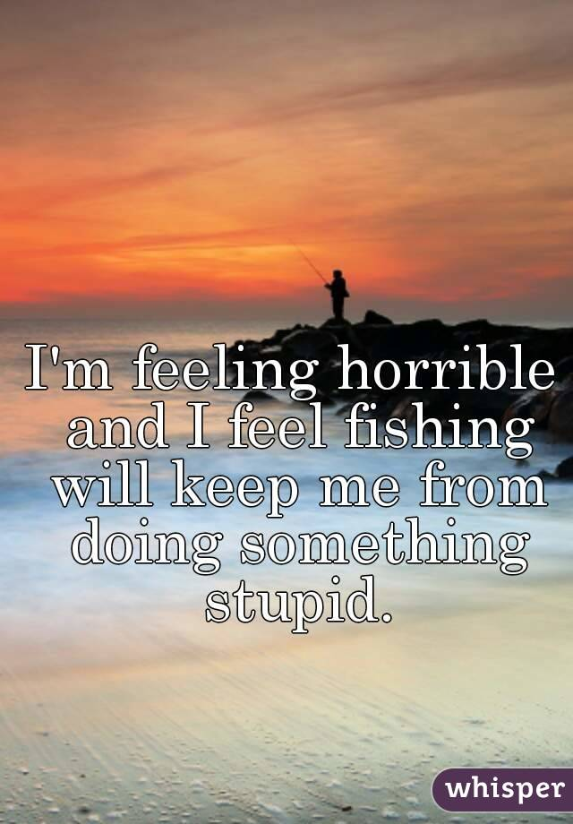 I'm feeling horrible and I feel fishing will keep me from doing something stupid.