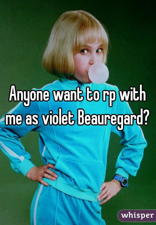 Anyone want to rp with me as violet Beauregard?