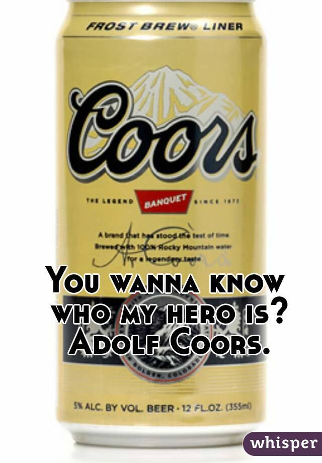 You wanna know who my hero is? Adolf Coors.