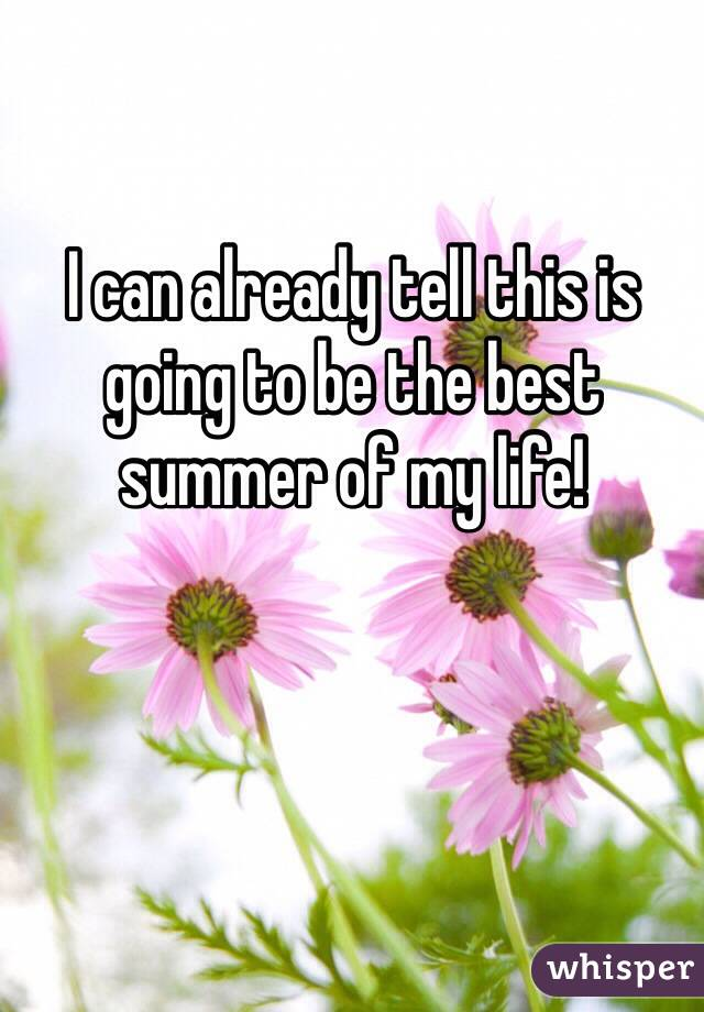 I can already tell this is going to be the best summer of my life!