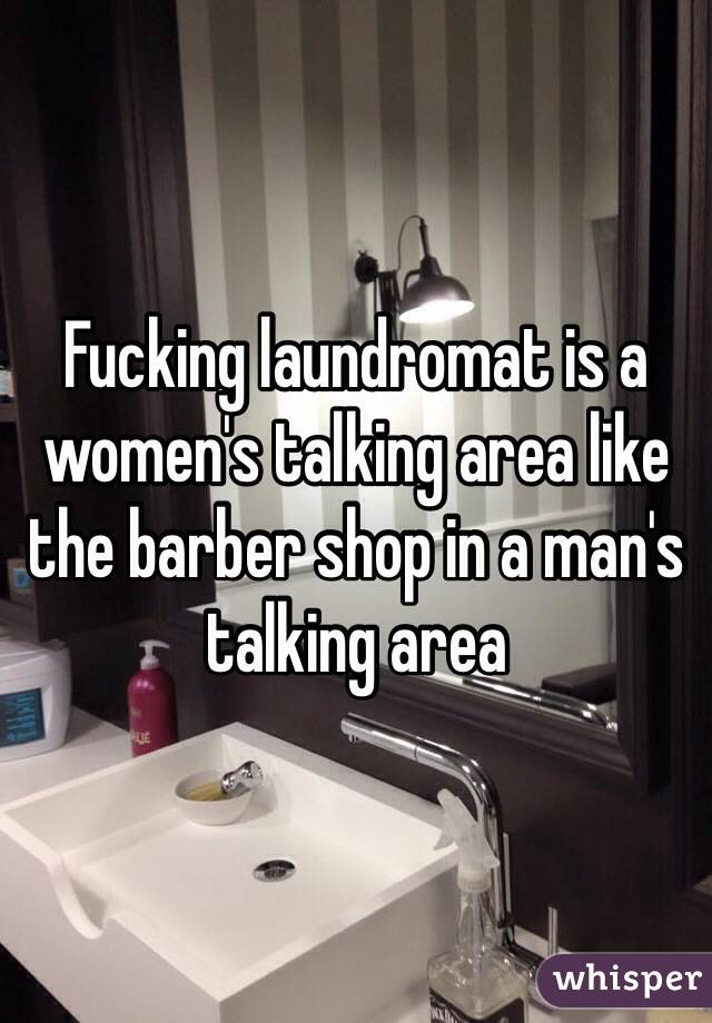 Fucking laundromat is a women's talking area like the barber shop in a man's talking area
